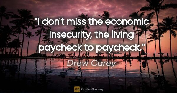 "Drew Carey quote: ""I don't miss the economic insecurity, the living paycheck to..."""