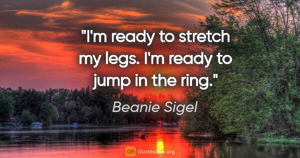 "Beanie Sigel quote: ""I'm ready to stretch my legs. I'm ready to jump in the ring."""
