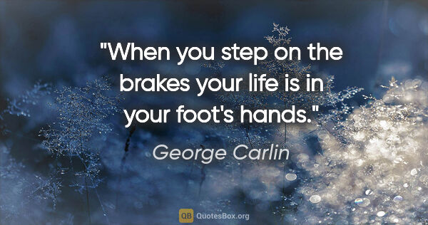 "George Carlin quote: ""When you step on the brakes your life is in your foot's hands."""