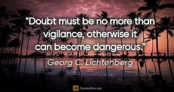 "Georg C. Lichtenberg quote: ""Doubt must be no more than vigilance, otherwise it can become..."""