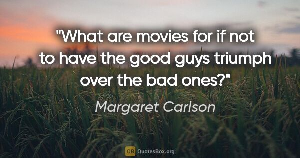 "Margaret Carlson quote: ""What are movies for if not to have the good guys triumph over..."""