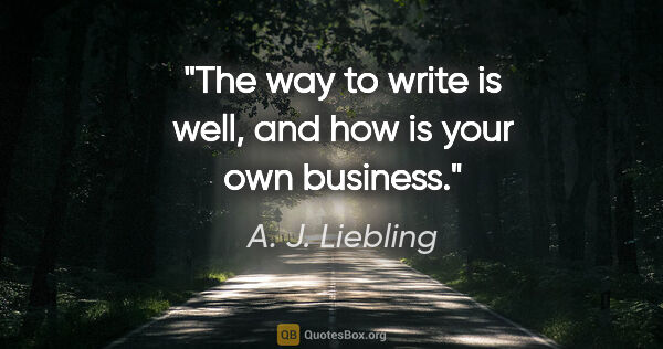 "A. J. Liebling quote: ""The way to write is well, and how is your own business."""