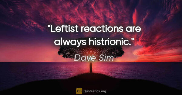 "Dave Sim quote: ""Leftist reactions are always histrionic."""