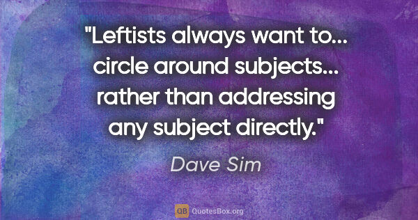 "Dave Sim quote: ""Leftists always want to... circle around subjects... rather..."""