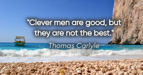 "Thomas Carlyle quote: ""Clever men are good, but they are not the best."""