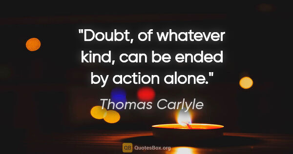 "Thomas Carlyle quote: ""Doubt, of whatever kind, can be ended by action alone."""