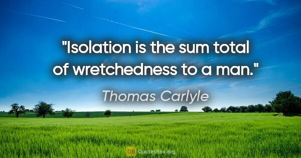 "Thomas Carlyle quote: ""Isolation is the sum total of wretchedness to a man."""