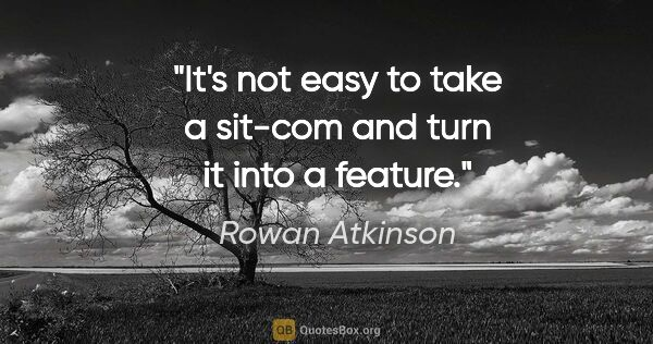 "Rowan Atkinson quote: ""It's not easy to take a sit-com and turn it into a feature."""