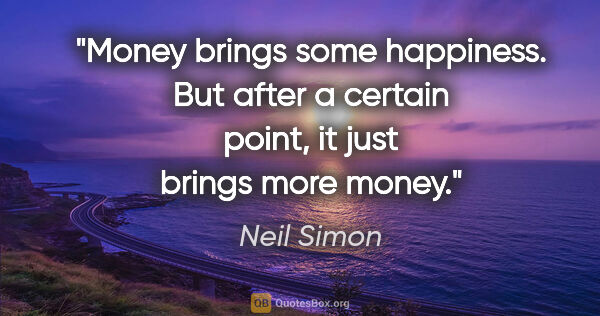 "Neil Simon quote: ""Money brings some happiness. But after a certain point, it..."""