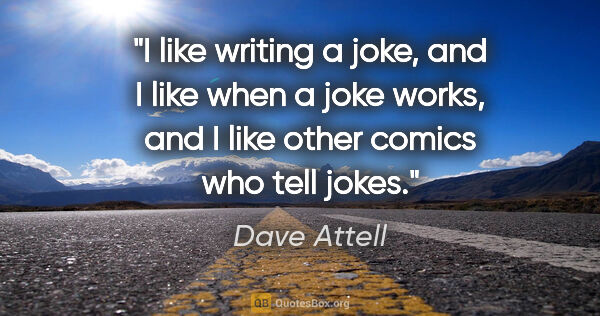 "Dave Attell quote: ""I like writing a joke, and I like when a joke works, and I..."""
