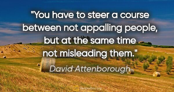 "David Attenborough quote: ""You have to steer a course between not appalling people, but..."""