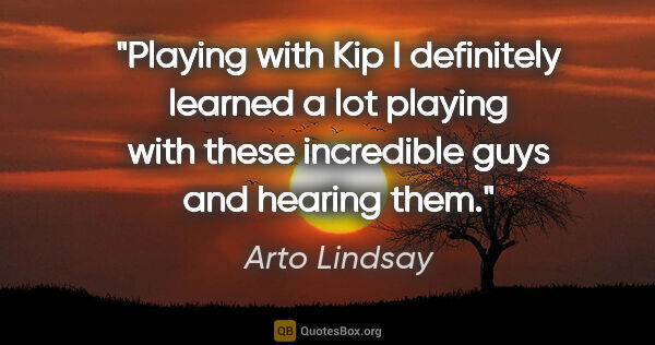 "Arto Lindsay quote: ""Playing with Kip I definitely learned a lot playing with these..."""