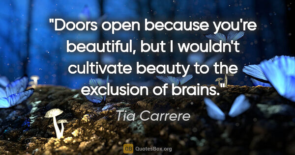 "Tia Carrere quote: ""Doors open because you're beautiful, but I wouldn't cultivate..."""