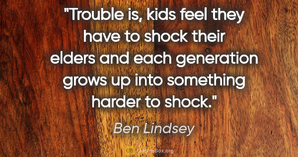 "Ben Lindsey quote: ""Trouble is, kids feel they have to shock their elders and each..."""