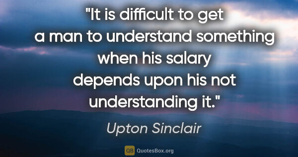 "Upton Sinclair quote: ""It is difficult to get a man to understand something when his..."""