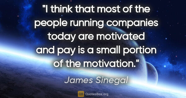 "James Sinegal quote: ""I think that most of the people running companies today are..."""