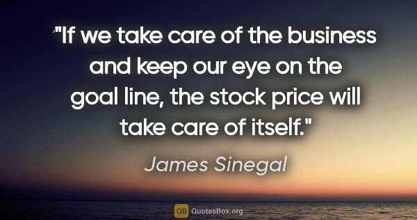 "James Sinegal quote: ""If we take care of the business and keep our eye on the goal..."""