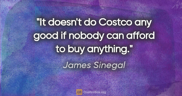 "James Sinegal quote: ""It doesn't do Costco any good if nobody can afford to buy..."""