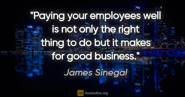 "James Sinegal quote: ""Paying your employees well is not only the right thing to do..."""