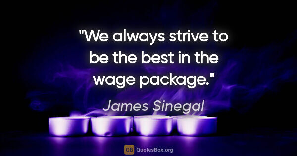 "James Sinegal quote: ""We always strive to be the best in the wage package."""