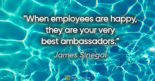 "James Sinegal quote: ""When employees are happy, they are your very best ambassadors."""