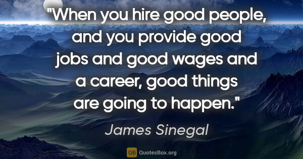 "James Sinegal quote: ""When you hire good people, and you provide good jobs and good..."""