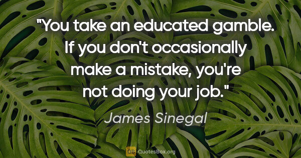 "James Sinegal quote: ""You take an educated gamble. If you don't occasionally make a..."""