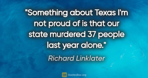 "Richard Linklater quote: ""Something about Texas I'm not proud of is that our state..."""