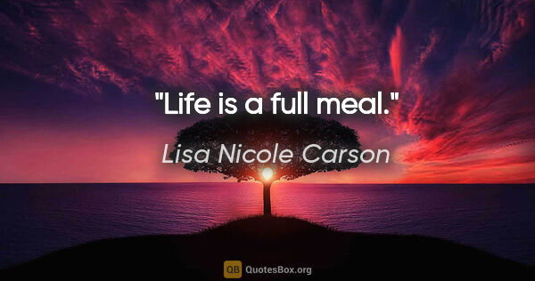 "Lisa Nicole Carson quote: ""Life is a full meal."""