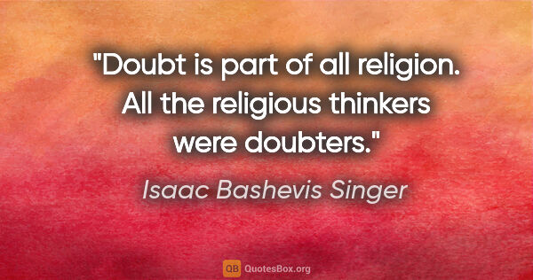 "Isaac Bashevis Singer quote: ""Doubt is part of all religion. All the religious thinkers were..."""
