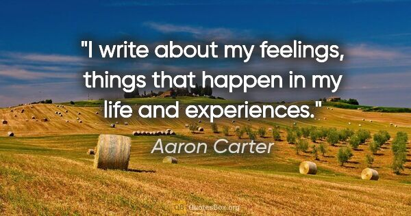 "Aaron Carter quote: ""I write about my feelings, things that happen in my life and..."""