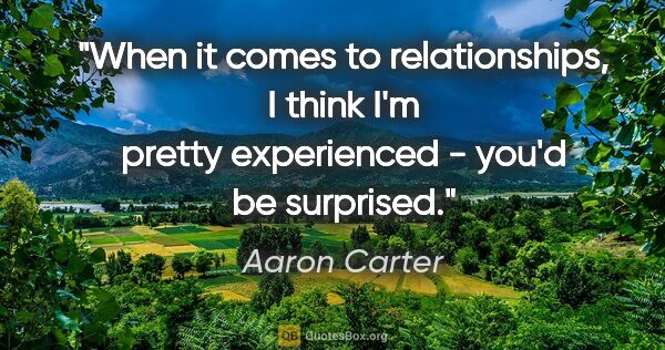 "Aaron Carter quote: ""When it comes to relationships, I think I'm pretty experienced..."""