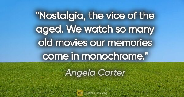 "Angela Carter quote: ""Nostalgia, the vice of the aged. We watch so many old movies..."""