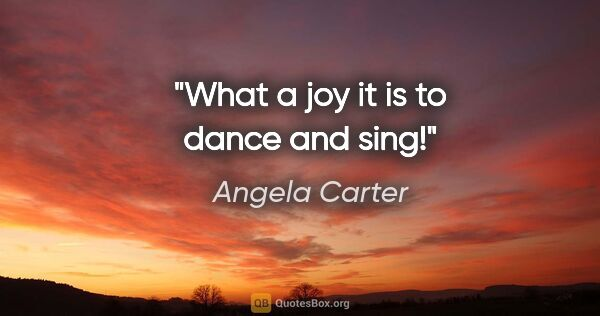 "Angela Carter quote: ""What a joy it is to dance and sing!"""