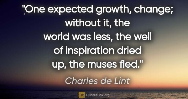 "Charles de Lint quote: ""One expected growth, change; without it, the world was less,..."""