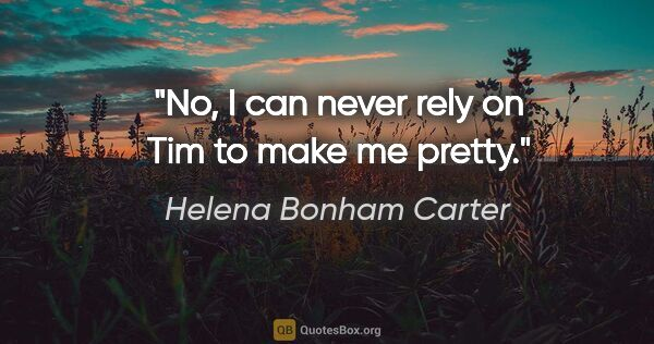 "Helena Bonham Carter quote: ""No, I can never rely on Tim to make me pretty."""