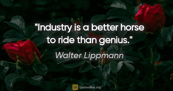 "Walter Lippmann quote: ""Industry is a better horse to ride than genius."""