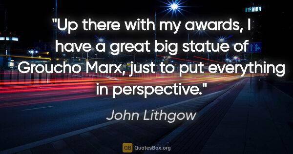 "John Lithgow quote: ""Up there with my awards, I have a great big statue of Groucho..."""