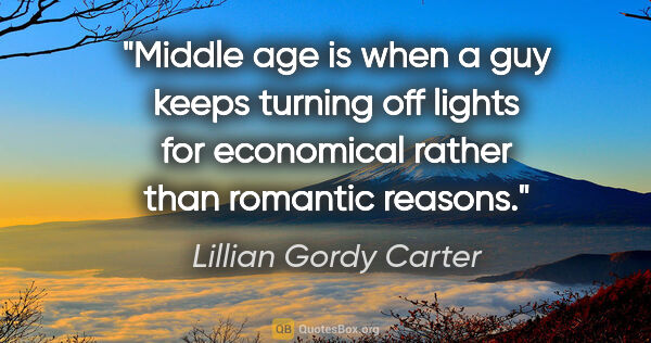 "Lillian Gordy Carter quote: ""Middle age is when a guy keeps turning off lights for..."""