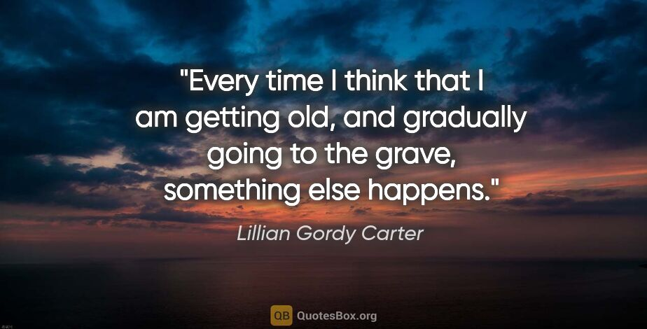 "Lillian Gordy Carter quote: ""Every time I think that I am getting old, and gradually going..."""