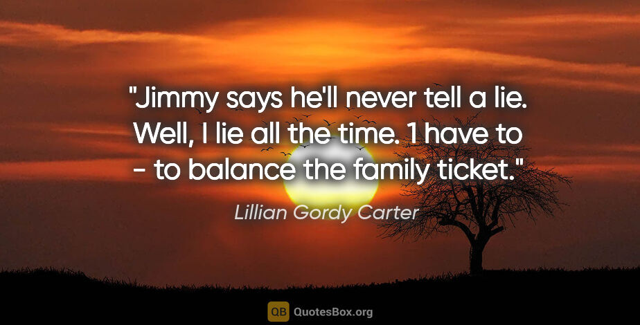 """Lillian Gordy Carter quote: """"Jimmy says he'll never tell a lie. Well, I lie all the time. 1..."""""""