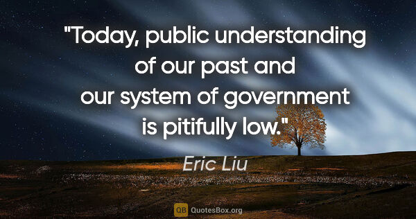 "Eric Liu quote: ""Today, public understanding of our past and our system of..."""