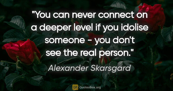 "Alexander Skarsgard quote: ""You can never connect on a deeper level if you idolise someone..."""