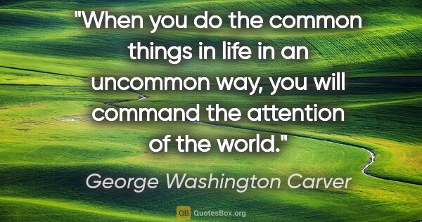 "George Washington Carver quote: ""When you do the common things in life in an uncommon way, you..."""