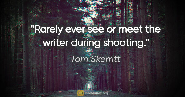 "Tom Skerritt quote: ""Rarely ever see or meet the writer during shooting."""