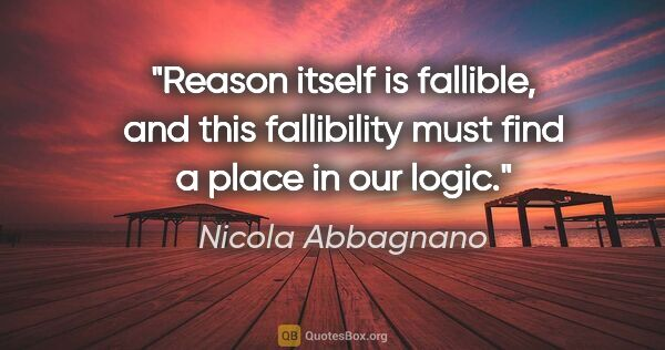 "Nicola Abbagnano quote: ""Reason itself is fallible, and this fallibility must find a..."""
