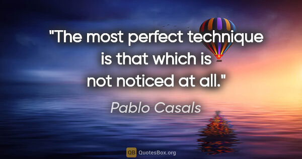 "Pablo Casals quote: ""The most perfect technique is that which is not noticed at all."""