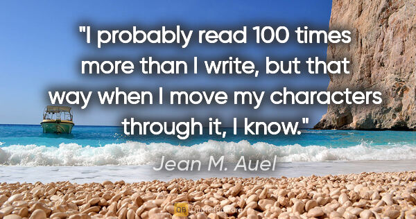 "Jean M. Auel quote: ""I probably read 100 times more than I write, but that way when..."""