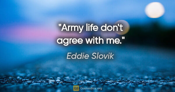 "Eddie Slovik quote: ""Army life don't agree with me."""
