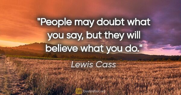 "Lewis Cass quote: ""People may doubt what you say, but they will believe what you do."""